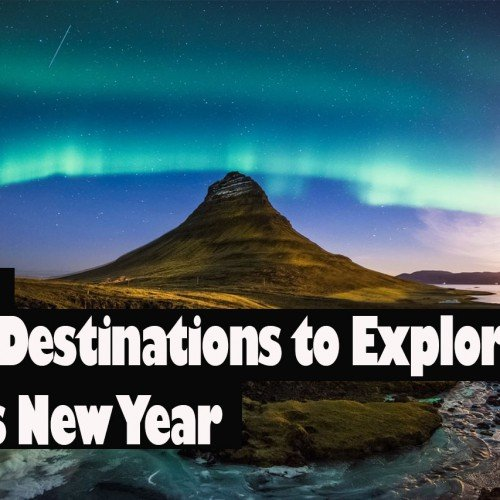 6 DESTINATIONS TO EXPLORE THIS NEW YEAR