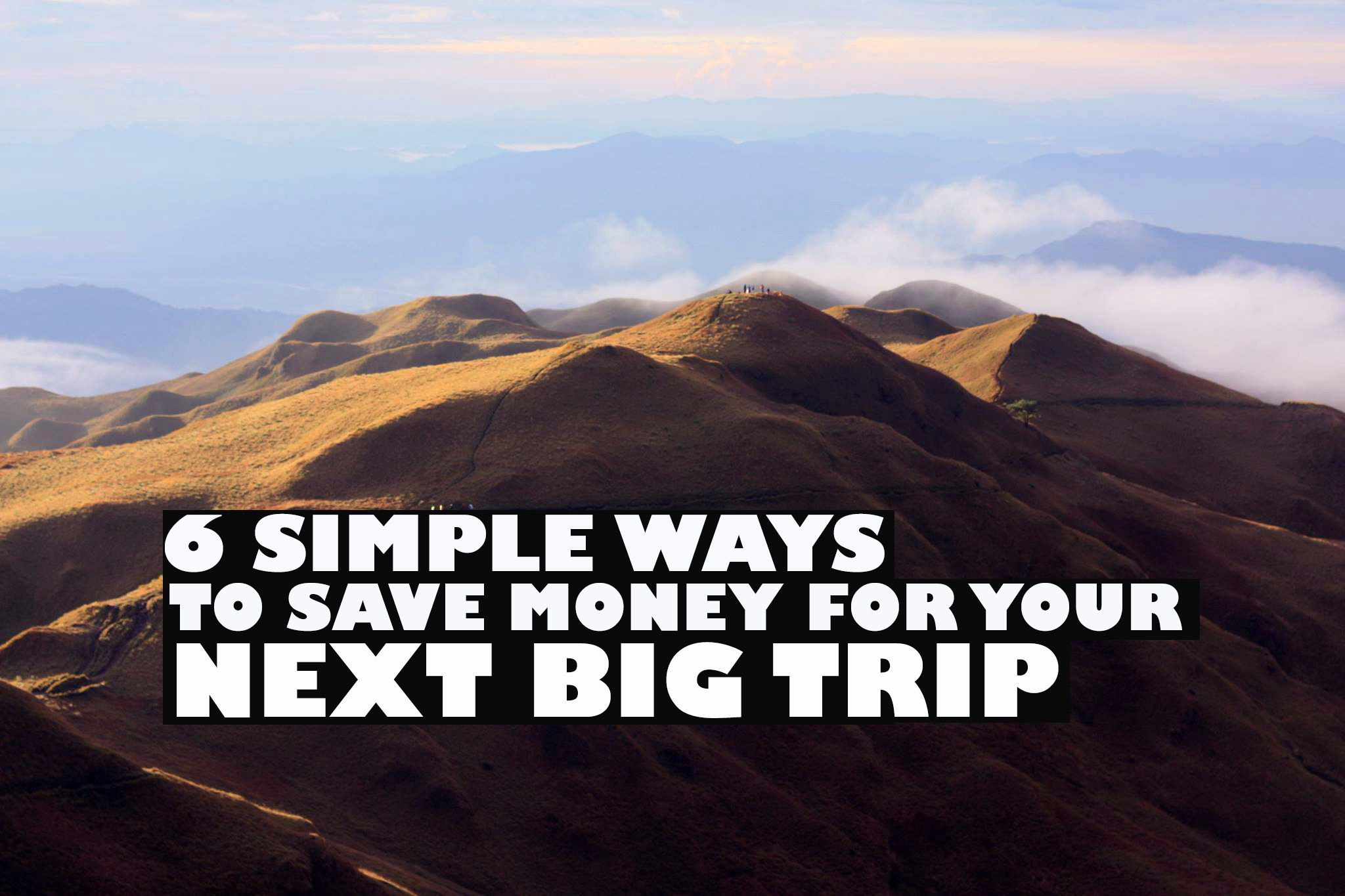 6 SIMPLE WAYS TO SAVE MONEY FOR YOUR NEXT BIG TRIP
