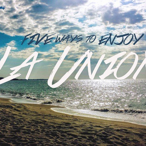 5 WAYS TO ENJOY LA UNION